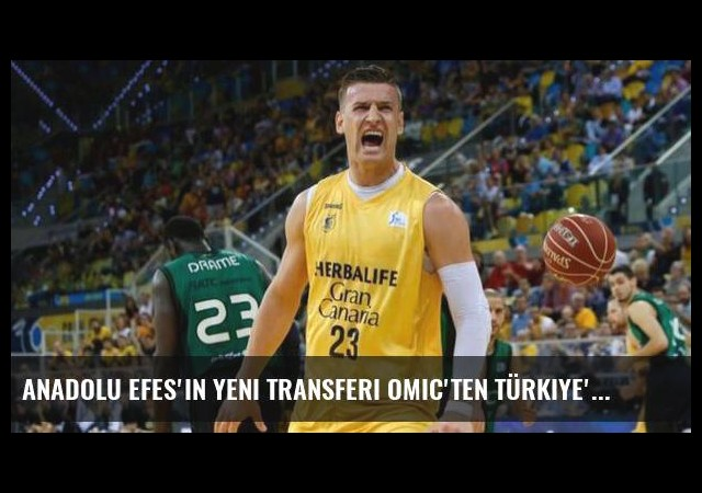 Anadolu Efes'in yeni transferi Omic'ten Türkiye'ye övgü