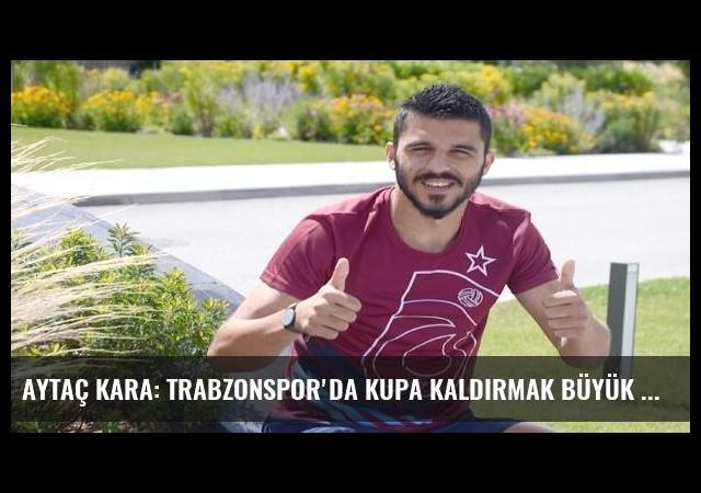 Aytaç Kara: Trabzonspor'da kupa kaldırmak büyük hayalim