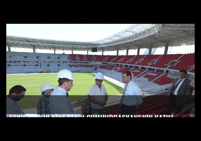 Eskişehir'in yeni stadı Cumhurbaşkanı'nın katılımı ile açılacak