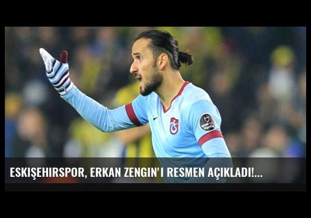 Eskişehirspor, Erkan Zengin'i resmen açıkladı!