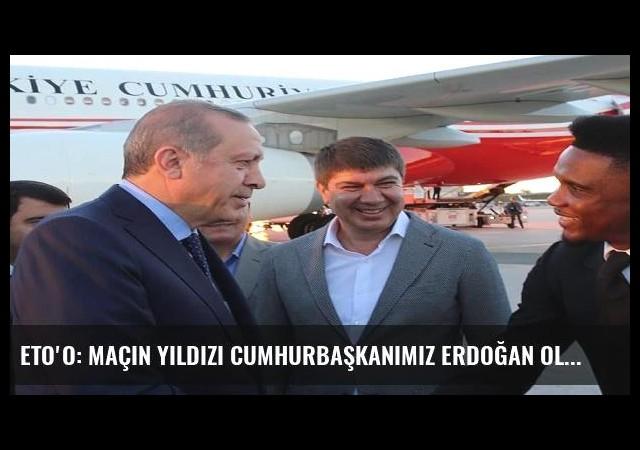 Eto'o: Maçın yıldızı Cumhurbaşkanımız Erdoğan olacak