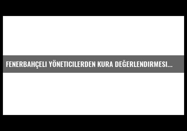 Fenerbahçeli yöneticilerden kura değerlendirmesi