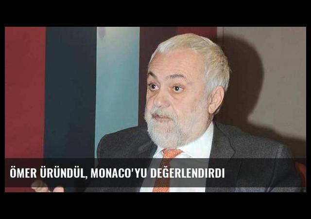 Ömer Üründül, Monaco'yu değerlendirdi