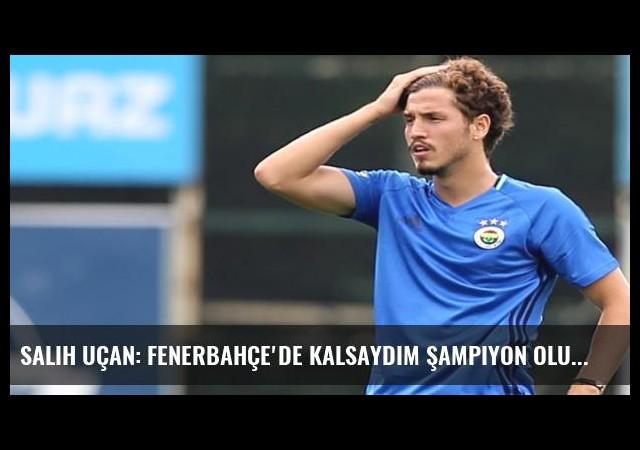Salih Uçan: Fenerbahçe'de kalsaydım şampiyon olurduk