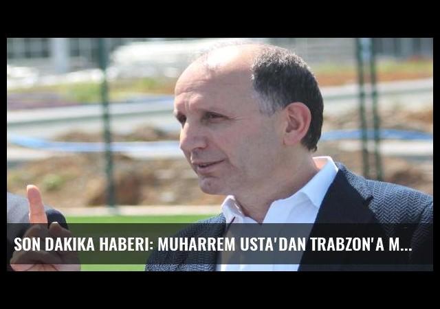 Son dakika haberi: Muharrem Usta'dan Trabzon'a müjde