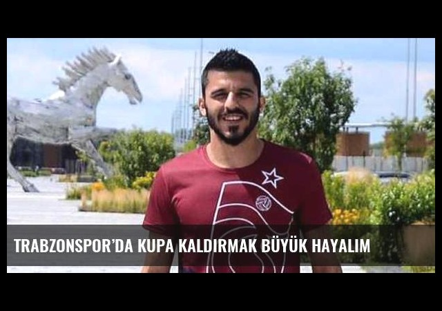 Trabzonspor'da kupa kaldırmak büyük hayalim