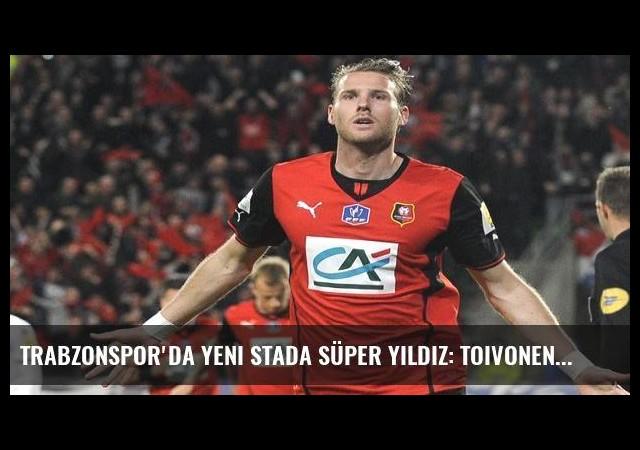 Trabzonspor'da yeni stada süper yıldız: Toivonen