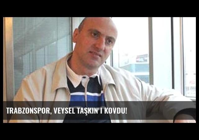 Trabzonspor, Veysel Taşkın'ı kovdu!