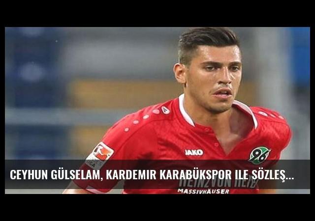 Ceyhun Gülselam, Kardemir Karabükspor ile sözleşme imzaladı