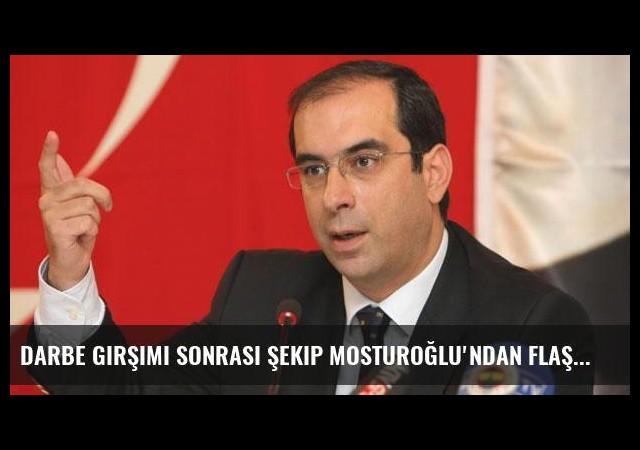 Darbe girşimi sonrası Şekip Mosturoğlu'ndan flaş açıklamalar