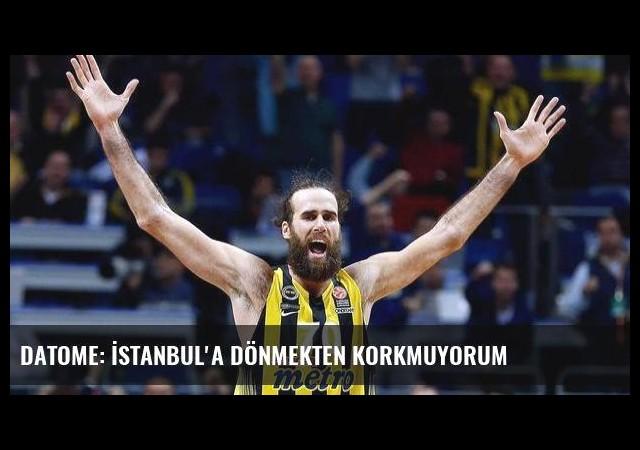 Datome: İstanbul'a dönmekten korkmuyorum