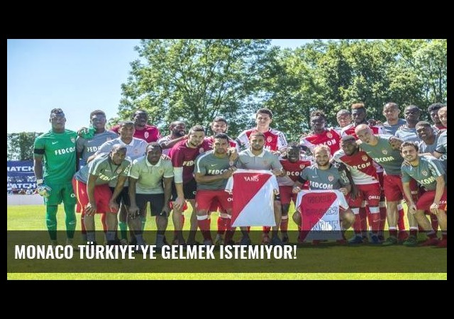 Monaco Türkiye'ye gelmek istemiyor!