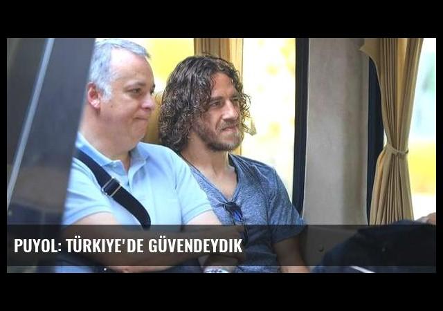 Puyol: Türkiye'de güvendeydik