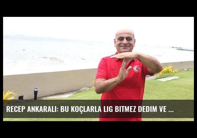 Recep Ankaralı: Bu koçlarla lig bitmez dedim ve bıraktım!
