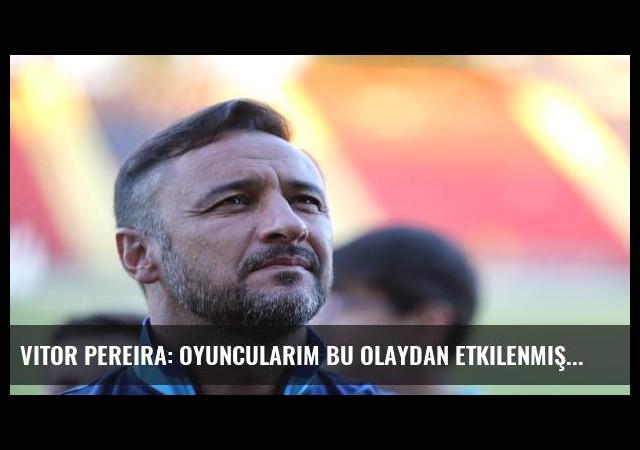 Vitor Pereira: Oyuncularım bu olaydan etkilenmişler