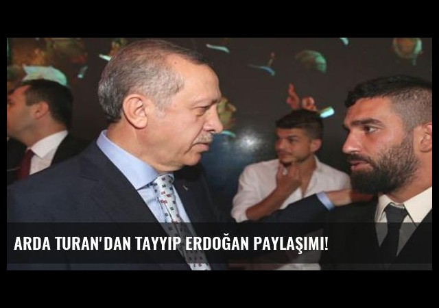 Arda Turan'dan Tayyip Erdoğan paylaşımı!