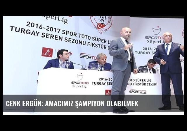 Cenk Ergün: Amacımız şampiyon olabilmek