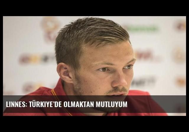 Linnes: Türkiye'de olmaktan mutluyum