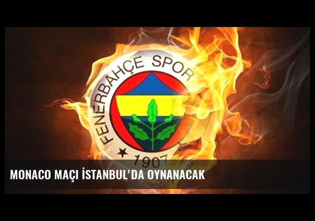 Monaco maçı İstanbul'da oynanacak