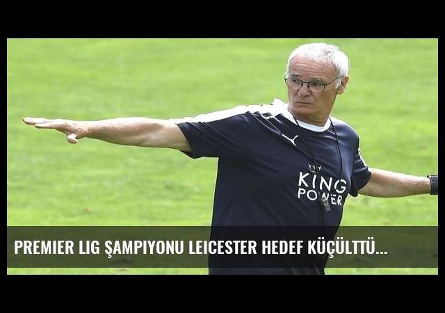 Premier Lig şampiyonu Leicester hedef küçülttü