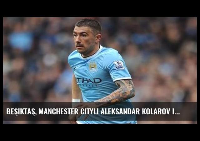 Beşiktaş, Manchester Cityli Aleksandar Kolarov için son virajda!