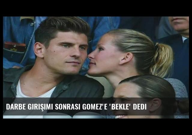 Darbe girişimi sonrası Gomez'e 'bekle' dedi