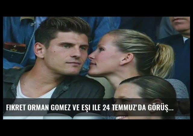 Fikret Orman Gomez ve eşi ile 24 Temmuz'da görüşecek