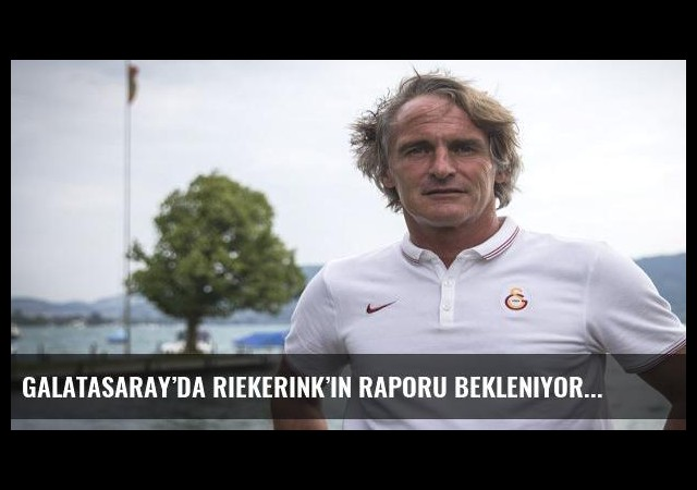 Galatasaray'da Riekerink'in raporu bekleniyor