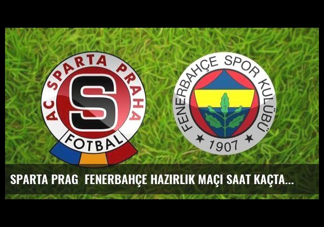 Sparta Prag  Fenerbahçe hazırlık maçı saat kaçta, hangi kanalda canlı izlenecek?