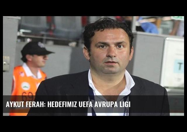 Aykut Ferah: Hedefimiz UEFA Avrupa Ligi