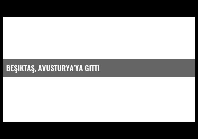 Beşiktaş, Avusturya'ya gitti