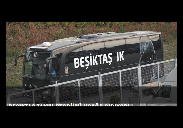 Beşiktaş takım otobüsü uçağa gidiyor!