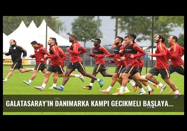 Galatasaray'ın Danimarka kampı gecikmeli başlayacak