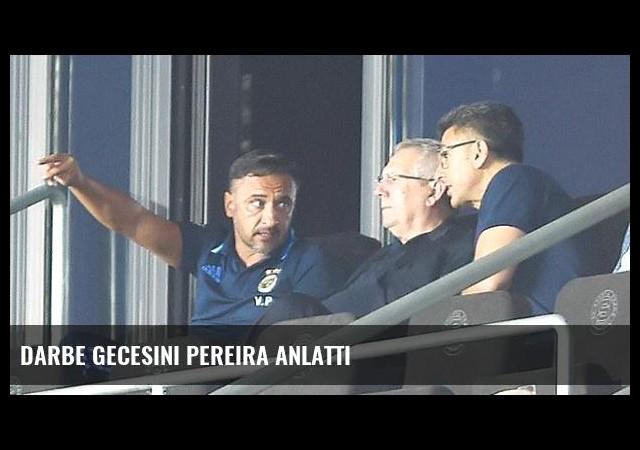 Darbe gecesini Pereira anlattı