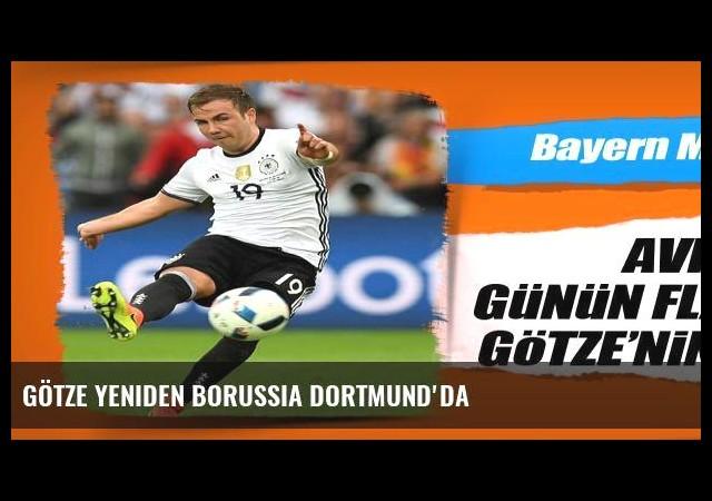 Götze yeniden Borussia Dortmund'da