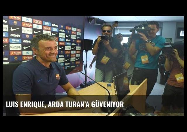 Luis Enrique, Arda Turan'a güveniyor
