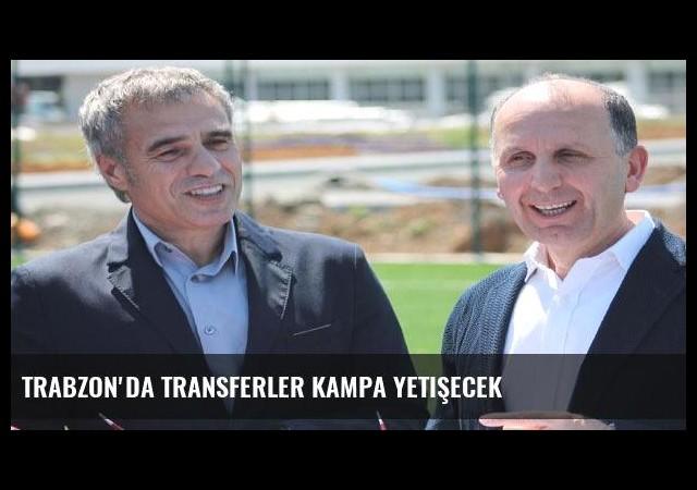 Trabzon'da transferler kampa yetişecek