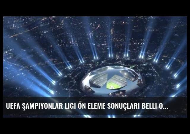 UEFA Şampiyonlar Ligi ön eleme sonuçları belli oldu