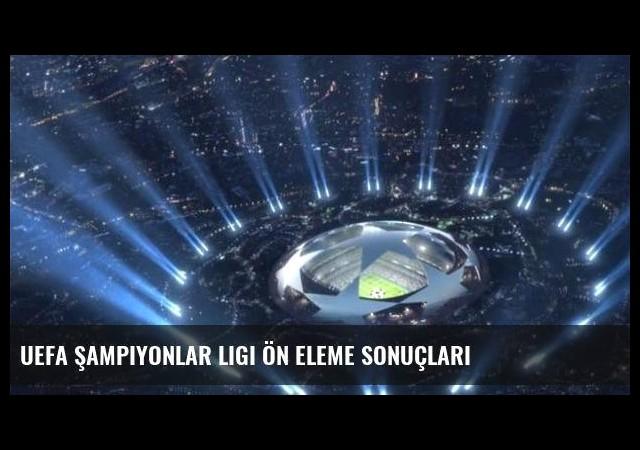 UEFA Şampiyonlar Ligi ön eleme sonuçları