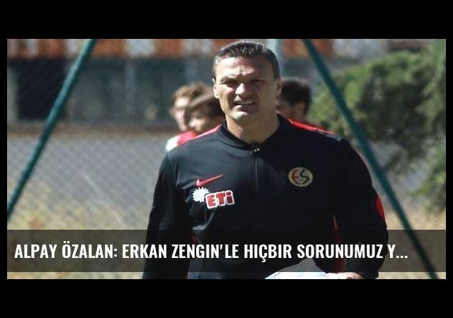 Alpay Özalan: Erkan Zengin'le hiçbir sorunumuz yok