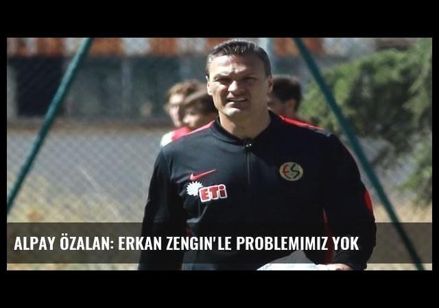 Alpay Özalan: Erkan Zengin'le problemimiz yok