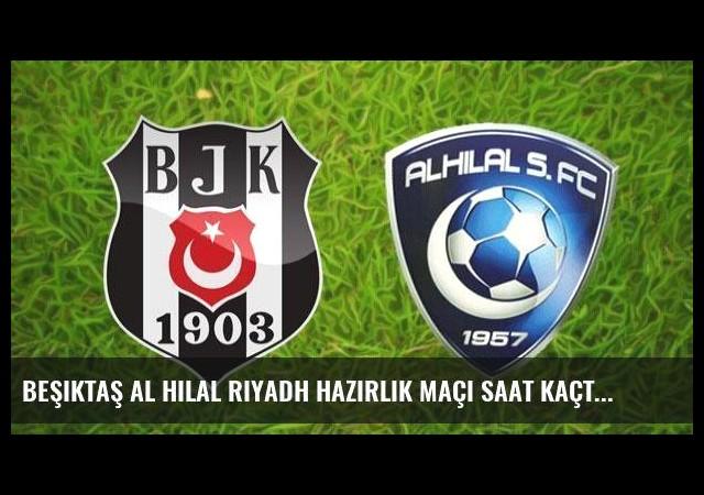 Beşiktaş Al Hilal Riyadh hazırlık maçı saat kaçta hangi kanalda?