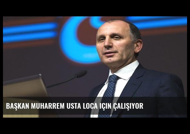 Başkan Muharrem Usta loca için çalışıyor