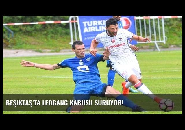 Beşiktaş'ta Leogang kabusu sürüyor!