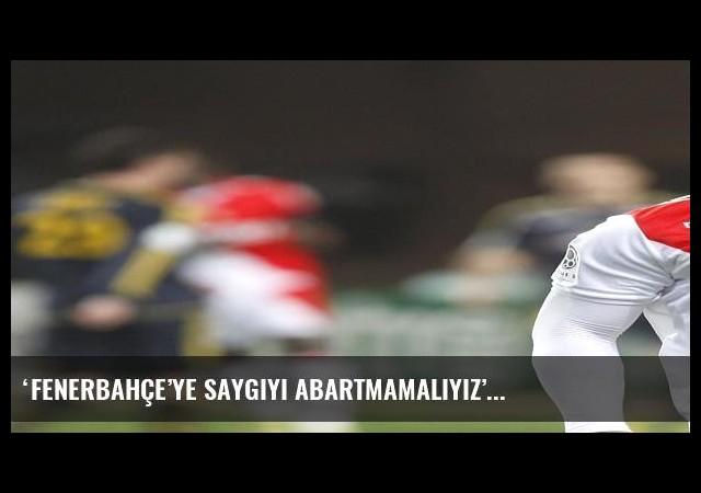 'Fenerbahçe'ye saygıyı abartmamalıyız'