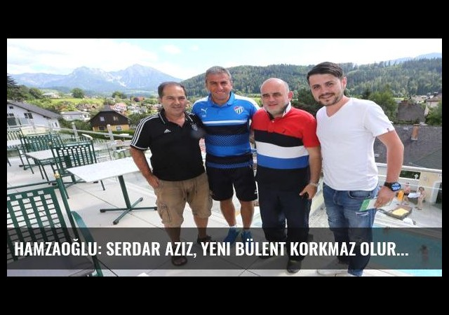 Hamzaoğlu: Serdar Aziz, yeni Bülent Korkmaz olur