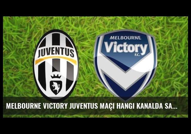 Melbourne Victory Juventus maçı hangi kanalda saat kaçta?