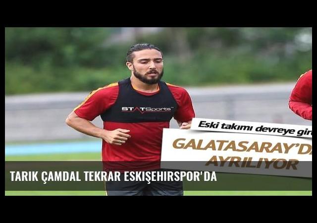Tarık Çamdal tekrar Eskişehirspor'da