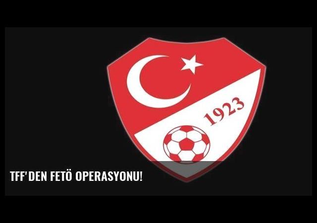 TFF'den FETÖ operasyonu!