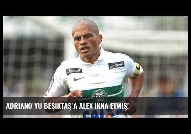 Adriano'yu Beşiktaş'a Alex ikna etmiş!